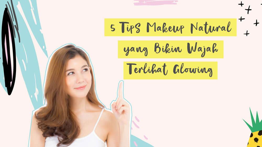 5 Tips Makeup Natural yang Bikin Wajah Terlihat Glowing