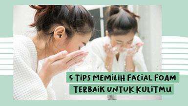 5 Tips Memilih Facial Foam Terbaik untuk Kulitmu